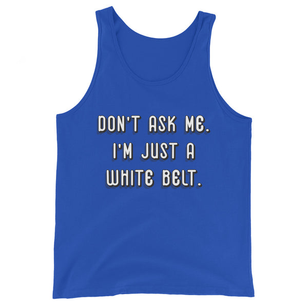 Don't ask me. I'm just a whilte belt. Unisex Premium Tank