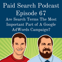067: Are Search Terms The Most Important Part of A Google AdWords Campaign? (GREAT DEBATE)