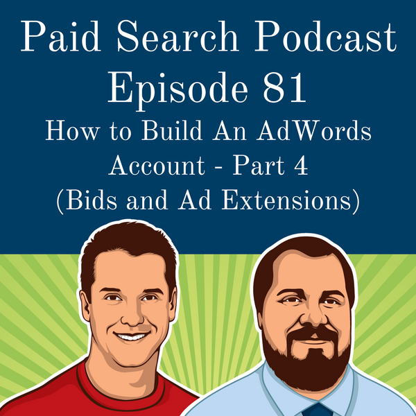 081: How to Build An AdWords Account - Part 4 (Bids and Ad Extensions)