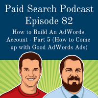 082: How to Build An AdWords Account - Part 5 (How to Come up with Good AdWords Ads)