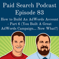 083: How to Build An AdWords Account - Part 6 (You Built A Great AdWords Campaign... Now What?)