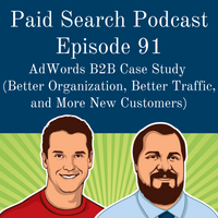 091: AdWords B2B Case Study (Better Organization, Better Traffic, and More New Customers)