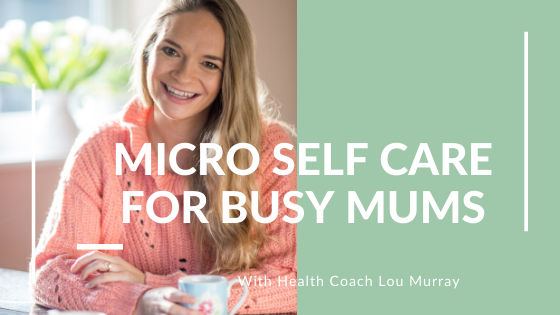 Micro Self Care for Busy Mums with Lou Murray