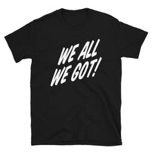 Load image into Gallery viewer, TGS - WE ALL WE GOT Unisex T-Shirt