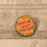 Shut up about the sun | Enamel Pin