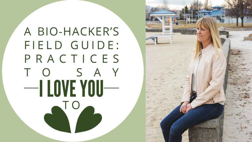 "A Bio-Hacker's Field Guide: Practices to Say ""I Love You"" To"