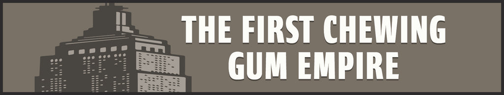 The First Chewing Gum Empire
