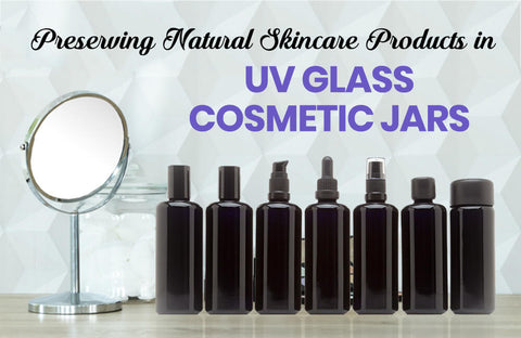Using UV Glass Cosmetic Jars to Preserve Natural Skincare Products Without Preservatives
