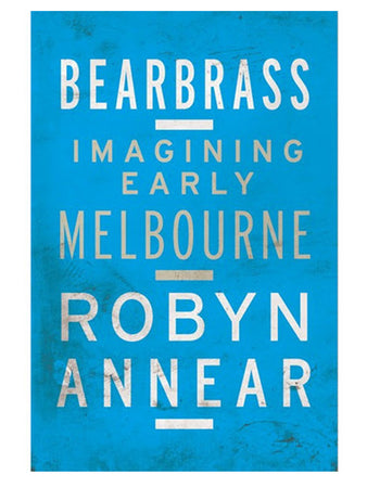 Bearbrass Imagining Early Melbourne by Robyn Annear