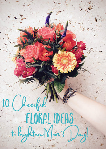 10 Cheerful Floral Ideas to Brighten Mom's day!