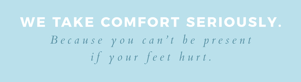 We take comfort seriously. Because you can't be present if your feet hurt.