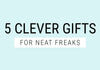 5 Clever Gifts for the Neat Freak in your Life