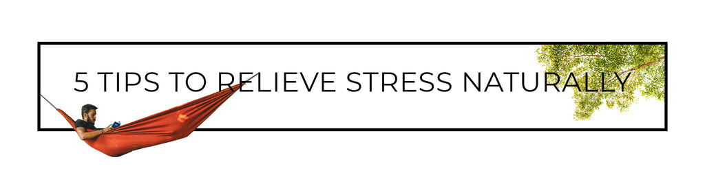 5 tips on relieving stress naturally