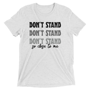 Don't Stand So Close To Me Tri-Blend