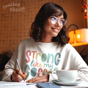 Strong Like My Coffee Toasty Sweatshirt