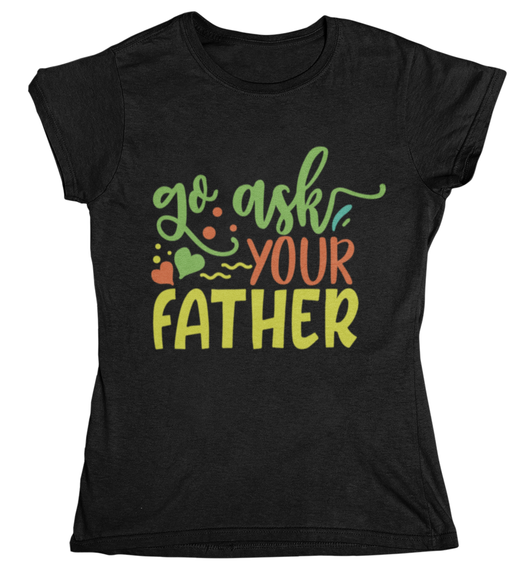 go ask your father - T-Shirt Frauen