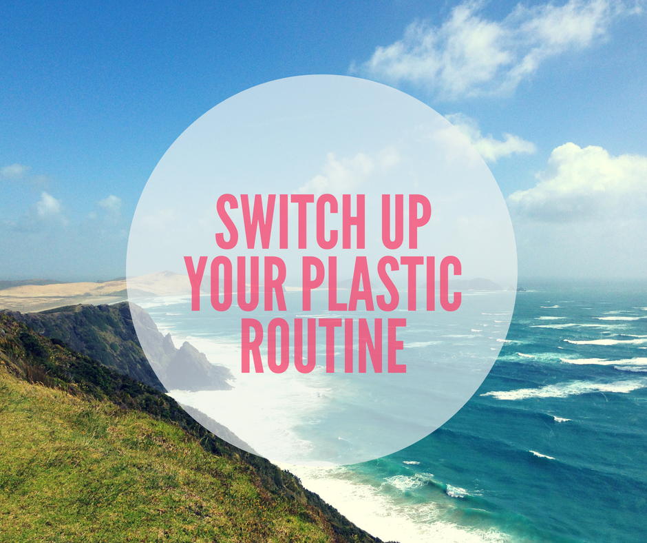 Switch Up Your Plastic Routine - Changes You Can Make Today