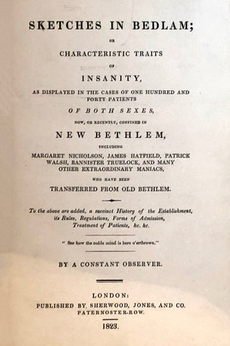 Sketches in Bedlam; or, Characteristic traits of insanity, as displayed in the cases of one hundred and forty patients of both sexes, now, or recently, confined in New Bethlem