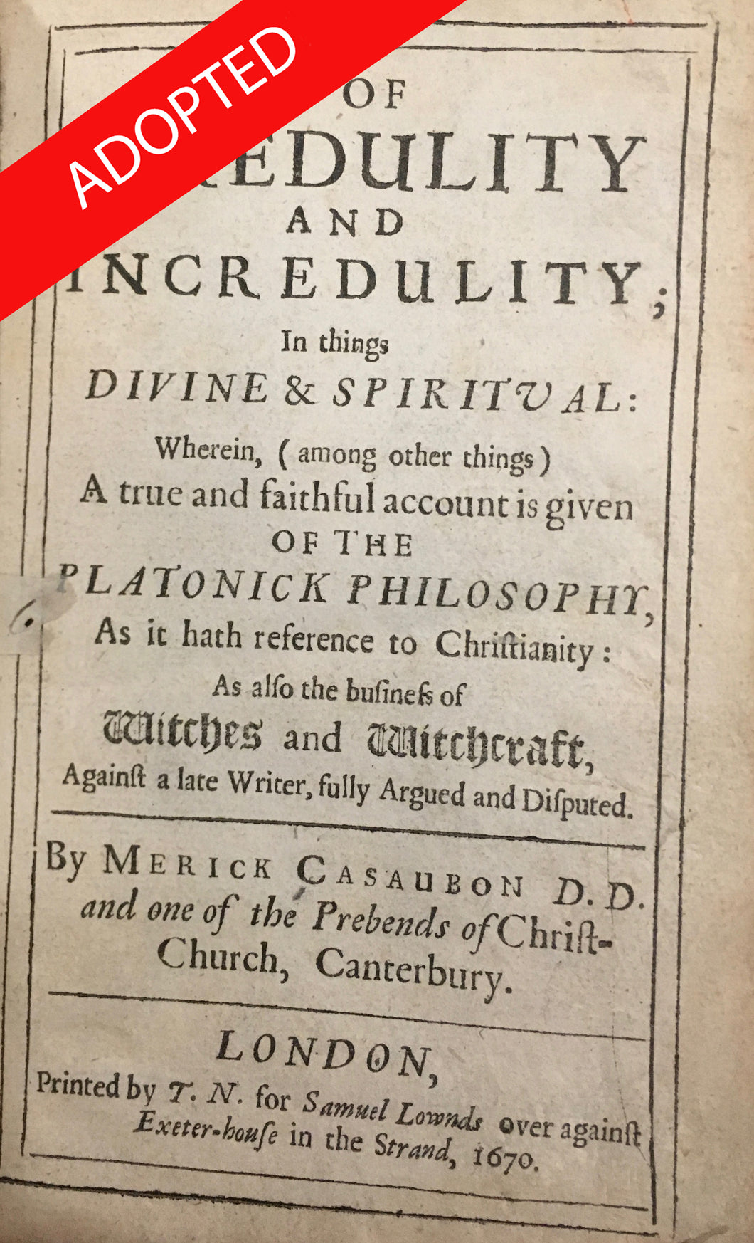 Of credulity and incredulity; in things divine & spiritual: wherein, (among other things) a true and faithful account is given of the Platonick philosophy, as it hath reference to Christianity: as also the business of witches and witchcraft..