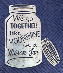 "Mason Jar ""We Go Together Like Moonshine in a Mason Jar"" - Woodpost Metalworks"