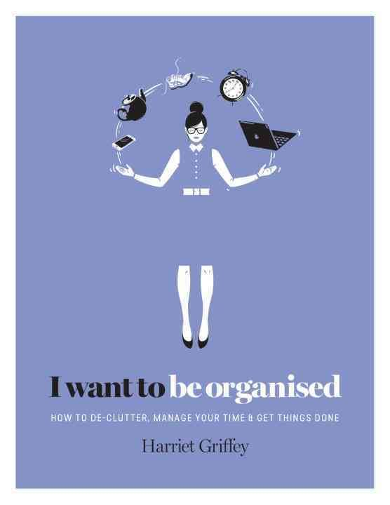 I Want to be Organized: How to De-Clutter, Manage Your Time, and Get Things Done