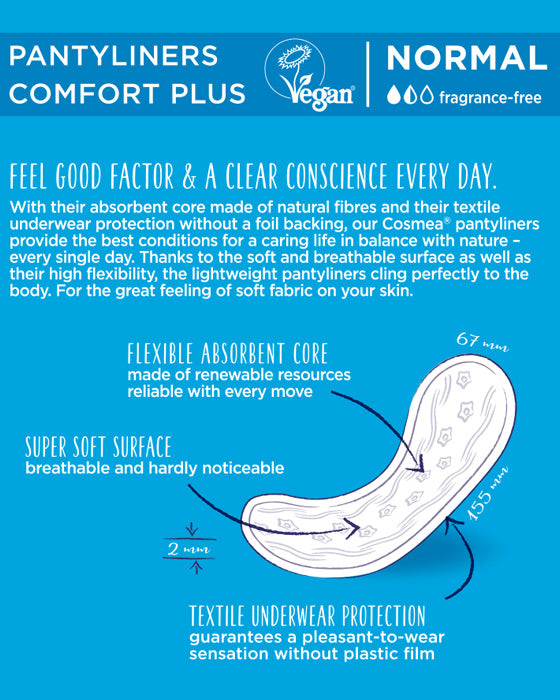 Feel Good Factor & A Clear Conscience Every Day. With their absorbent core made of natural fibers and their textile underwear protection without a foil backing, our COSMEA pantyliners provide the best conditions for a caring life in balance with nature - every single day. Thanks to the soft and breathable surface as well as their high flexibility, the lightweight pantyliners cling perfectly to the body. For the great feeling of soft fabric on your skin.