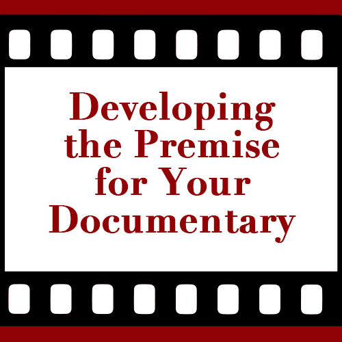 Developing the Premise for Your Documentary OnDemand Webinar