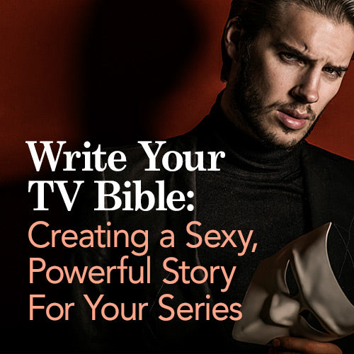 Write Your TV Bible: Creating a Sexy, Powerful Story For Your Series OnDemand Webinar