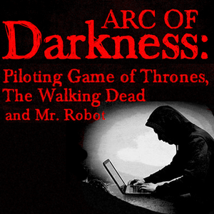 Arc of Darkness: Piloting Game of Thrones, The Walking Dead and Mr. Robot OnDemand Webinar