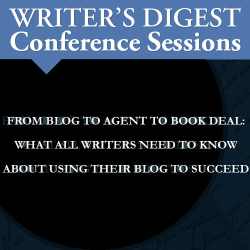 From Blog to Agent to Book Deal: What All Writers Need to Know About Using Their Blog to Succeed