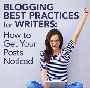 Blogging Best Practices for Writers: How to Get Your Posts Noticed