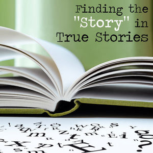 "Finding the ""Story"" in True Stories OnDemand Webinar"