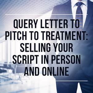Query Letter to Pitch to Treatment: Selling Your Script in Person and Online OnDemand Webinar