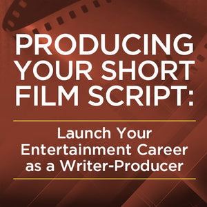Producing Your Short Film Script: Launch Your Entertainment Career as a Writer-Producer OnDemand Webinar