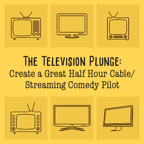 The Television Plunge: Create a Great Half Hour Cable/Streaming Comedy Pilot OnDemand Webinar