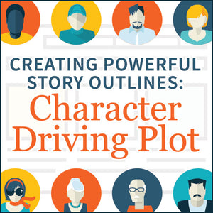 Creating Powerful Story Outlines: Character Driving Plot OnDemand Webinar