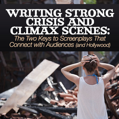 Writing Strong Crisis and Climax Scenes: The Two Keys to Screenplays That Connect with Audiences (and Hollywood) OnDemand Webinar