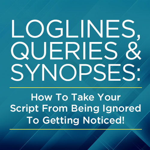 Loglines, Queries and Synopses: How To Take Your Script From Being Ignored To Getting Noticed! OnDemand Webinar