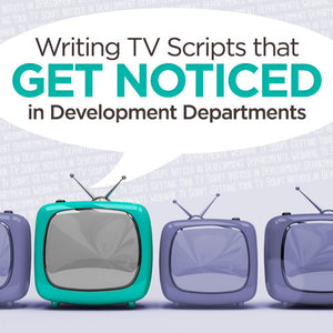 Writing TV Scripts that Get Noticed in Development Departments OnDemand Webinar