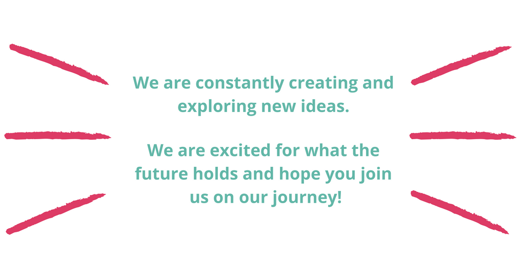 We are constantly creating and exploring new ideas. We are excited for what the future holds and hope you join us on our journey!