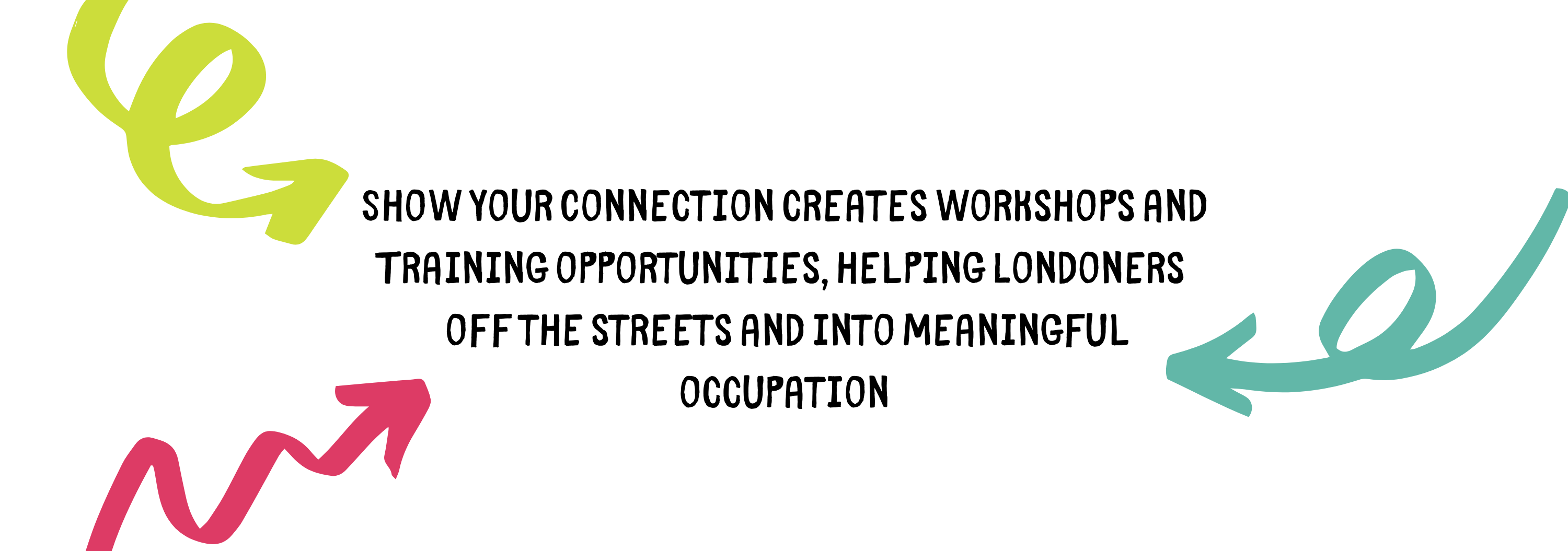 Show your connection creates workshops and training opportunities, helping Londoners off the streets and it meaningful occupation