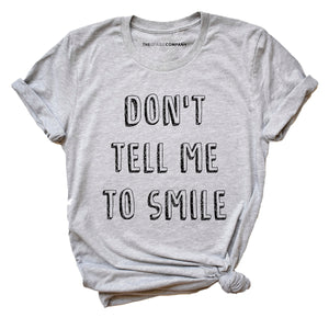 Don't Tell Me To Smile - Feminist T Shirt