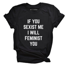 Load image into Gallery viewer, If You Sexist Me I Will Feminist You Feminist T-Shirt
