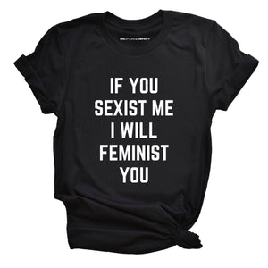 If You Sexist Me I Will Feminist You Feminist T-Shirt