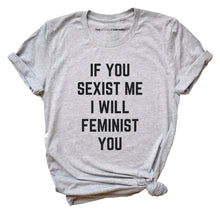 Load image into Gallery viewer, If You Sexist Me I Will Feminist You - Feminist Shirt