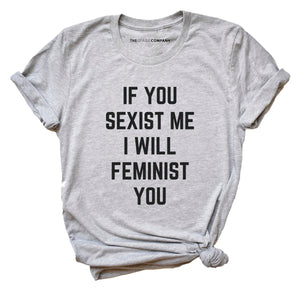 If You Sexist Me I Will Feminist You - Feminist Shirt