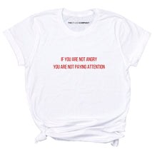 Load image into Gallery viewer, If You Are Not Angry You Are Not Paying Attention - Feminist T-Shirt
