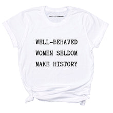 Load image into Gallery viewer, Well Behaved Women Seldom Make History - Feminist T Shirt