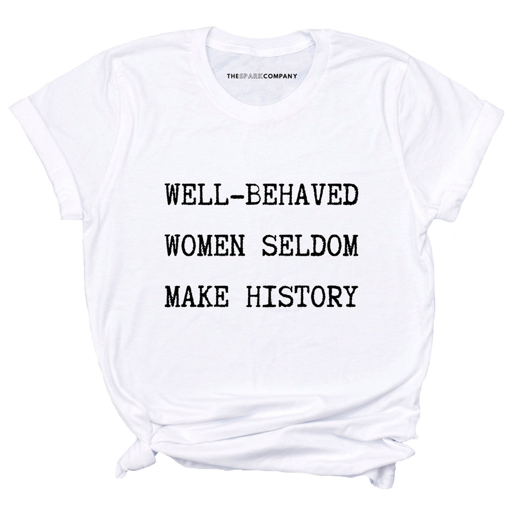 Well Behaved Women Seldom Make History - Feminist T Shirt