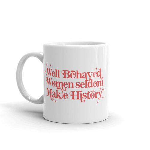 Well Behaved Women Seldom Make History - Feminist Mug, Feminist Gift